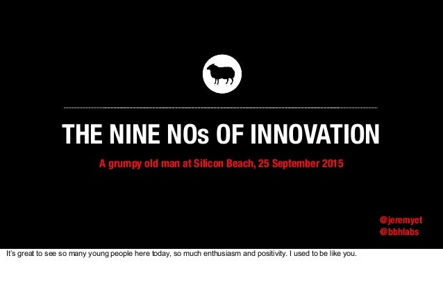 A grumpy old man at Silicon Beach, 25 September 2015 @jeremyet @bbhlabs THE NINE NOs OF INNOVATION It's great to see so ma...