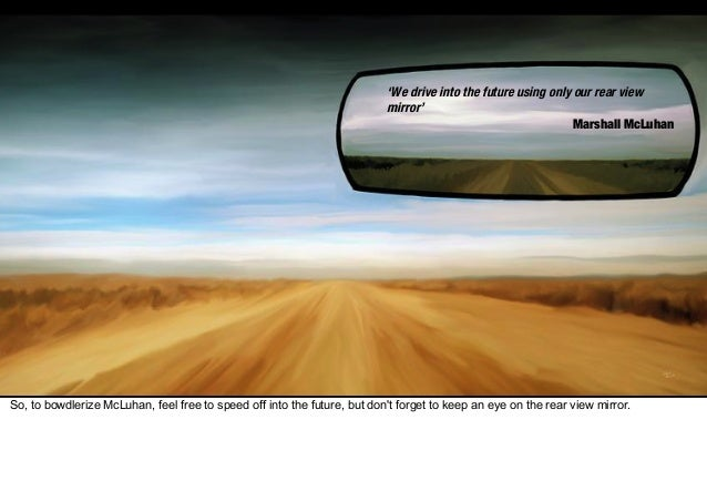 3) nostalgia (rear view 'We drive into the future using only our rear view mirror' Marshall McLuhan 'We drive into the fut...