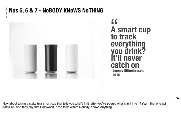 """Nos 5, 6 & 7 - NoBODY KNoWS NoTHING A smart cup to track everything you drink? It'll never catch on """" Jeremy Ettinghausen,..."""