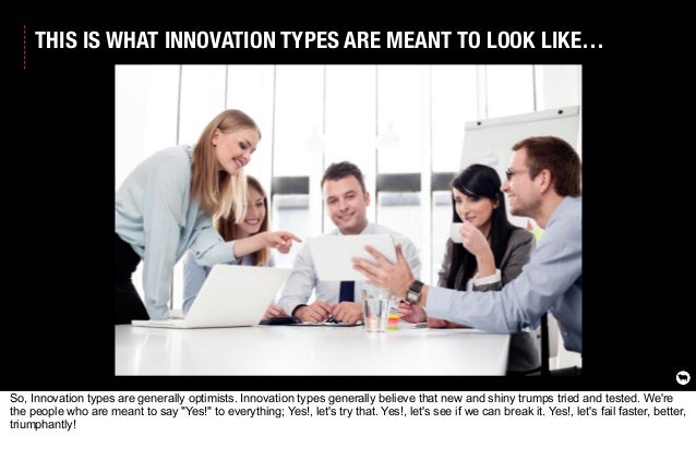 THIS IS WHAT INNOVATION TYPES ARE MEANT TO LOOK LIKE… So, Innovation types are generally optimists. Innovation types gener...
