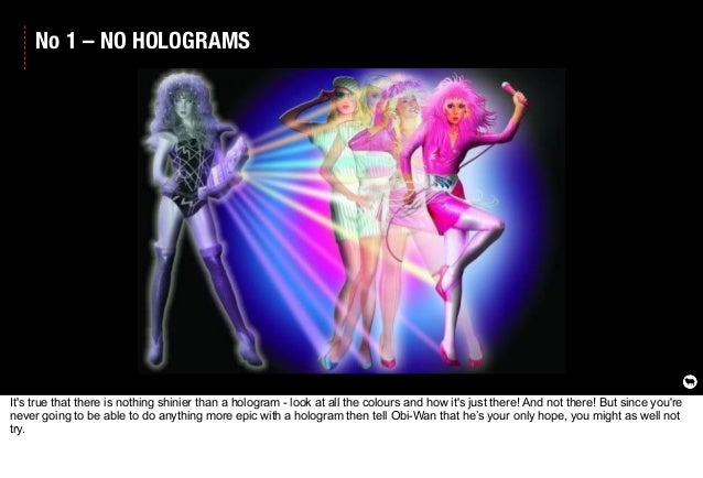 No 1 – NO HOLOGRAMS It's true that there is nothing shinier than a hologram - look at all the colours and how it's just th...