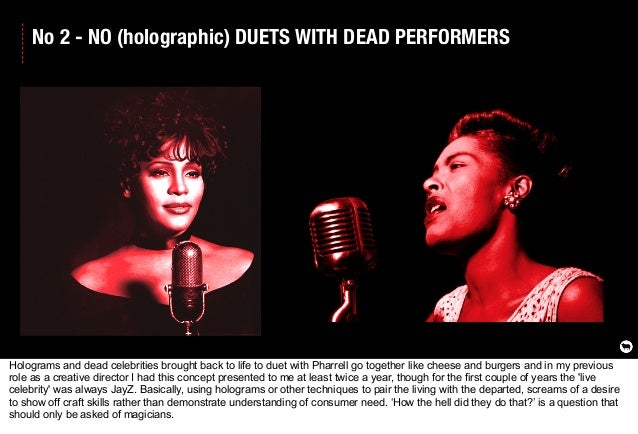 No 2 - NO (holographic) DUETS WITH DEAD PERFORMERS Holograms and dead celebrities brought back to life to duet with Pharre...