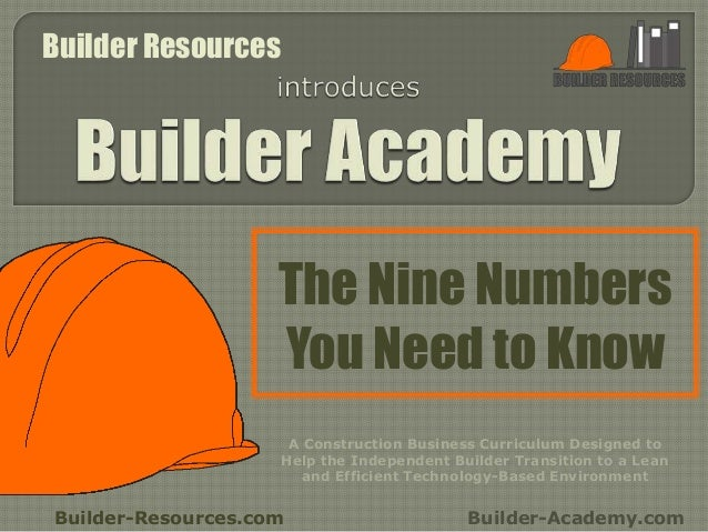 The Nine Numbers You Need to Know Builder-Resources.com Builder-Academy.com A Construction Business Curriculum Designed to...