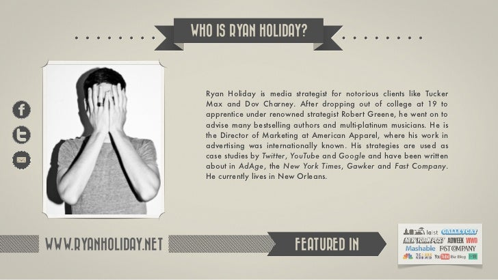 WHO IS RYAN HOLIDAY?                        Ryan Holiday is media strategist for notorious clients like Tucker            ...