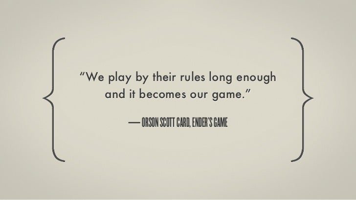 """""""We play by their rules long enough   and it becomes our game.""""        — ORSON SCOTT CARD, ENDER'S GAME"""