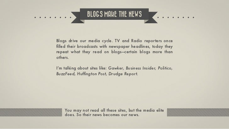 BLOGS MAKE THE NEWSBlogs drive our media cycle. TV and Radio reporters oncefilled their broadcasts with newspaper headlines...