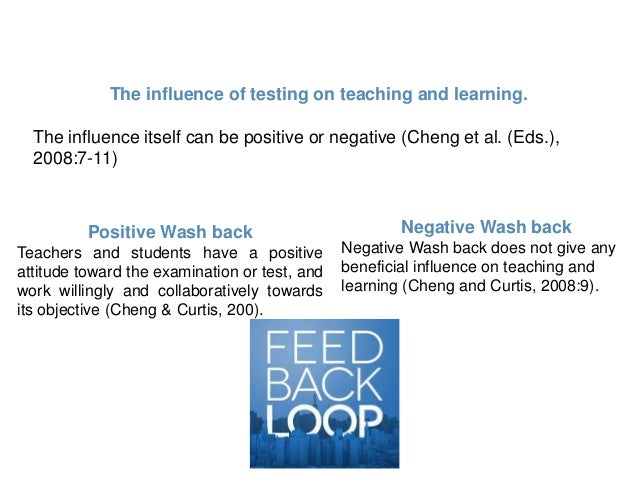 the influence of tests on teaching backwash In the field of foreign language teaching and learning, there are two kinds of opposed views about the relationship between the language testing and the.