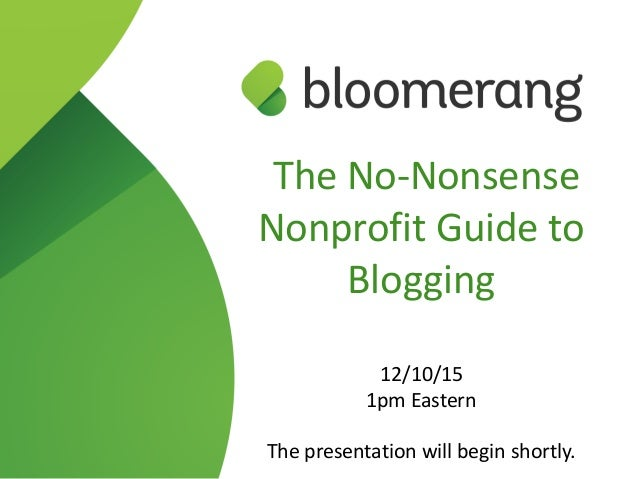 The  No-­‐Nonsense   Nonprofit  Guide  to   Blogging     12/10/15   1pm  Eastern   The  presentation  will  begin  shortl...
