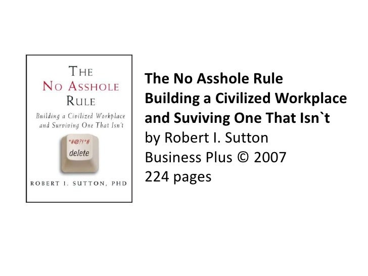The No Asshole RuleBuilding a Civilized Workplace and Suviving One That Isn`tby Robert I. SuttonBusiness Plus © 2007224 pa...