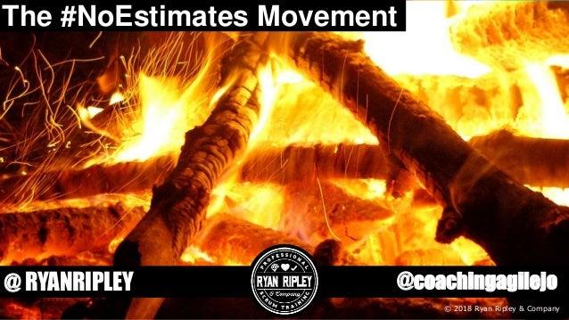 @coachingagilejo@ RYANRIPLEY © 2018 Ryan Ripley & Company The #NoEstimates Movement