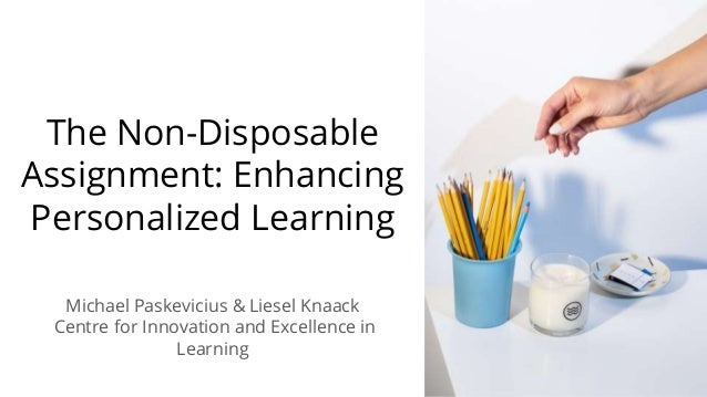 The Non-Disposable Assignment: Enhancing Personalized Learning Michael Paskevicius & Liesel Knaack Centre for Innovation a...