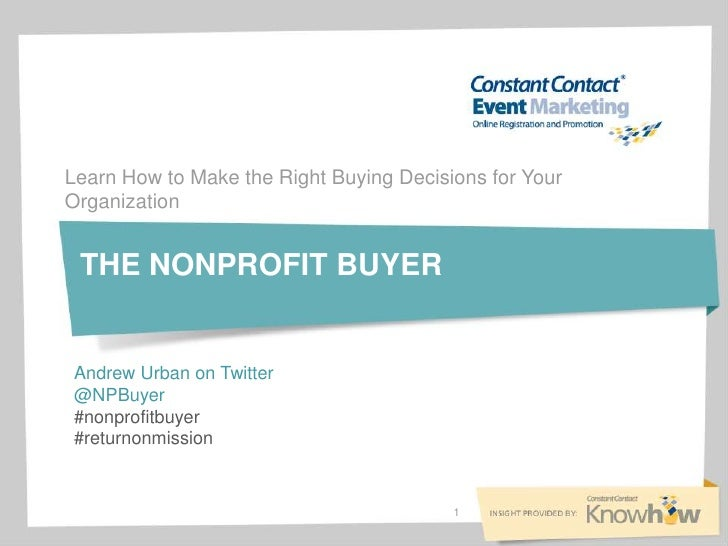Learn How to Make the Right Buying Decisions for YourOrganization THE NONPROFIT BUYERAndrew Urban on Twitter@NPBuyer#nonpr...
