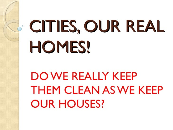 CITIES, OUR REALHOMES!DO WE REALLY KEEPTHEM CLEAN AS WE KEEPOUR HOUSES?