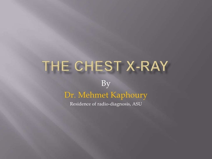 The Chest X-ray<br />By<br />Dr. MehmetKaphoury<br />Residence of radio-diagnosis, ASU<br />