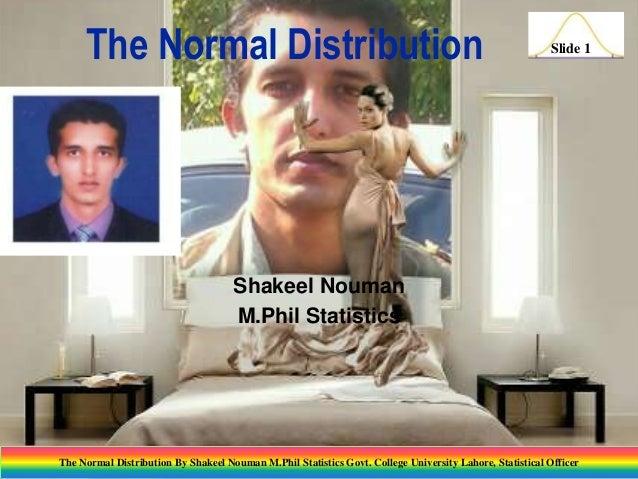 The Normal Distribution  Slide 1  Shakeel Nouman M.Phil Statistics  The Normal Distribution By Shakeel Nouman M.Phil Stati...