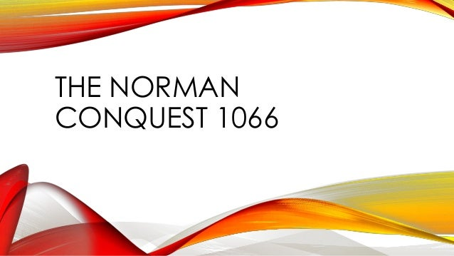 norman conquest 1066 essay The norman conquest: good or bad thing for england interpretations most historians agree that 'the norman conquest' is the most important event in the history of england.
