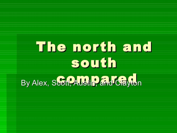 The north and south  compared By Alex, Scott, Austin, and Clayton