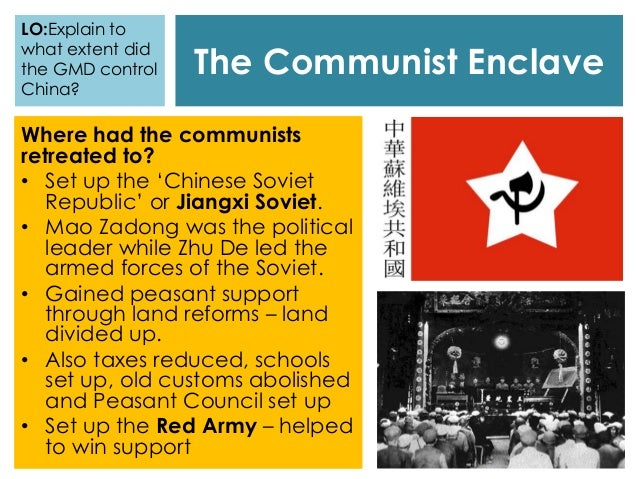 The Communist Enclave Where had the communists retreated to? • Set up the 'Chinese Soviet Republic' or Jiangxi Soviet. • M...