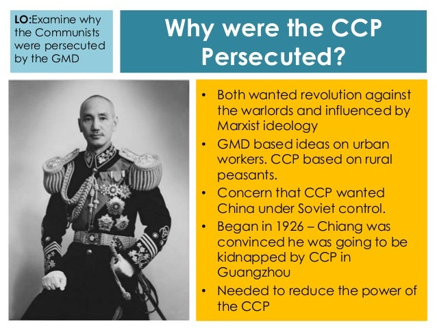 Why were the CCP Persecuted? • Both wanted revolution against the warlords and influenced by Marxist ideology • GMD based ...