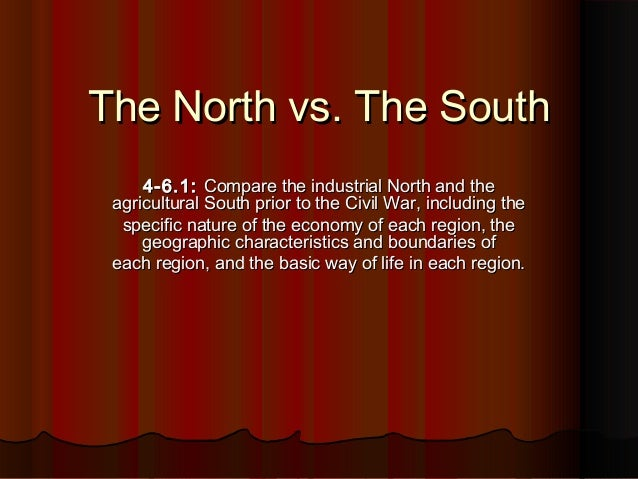 The North vs. The SouthThe North vs. The South 4-6.1:4-6.1: Compare the industrial North and theCompare the industrial Nor...