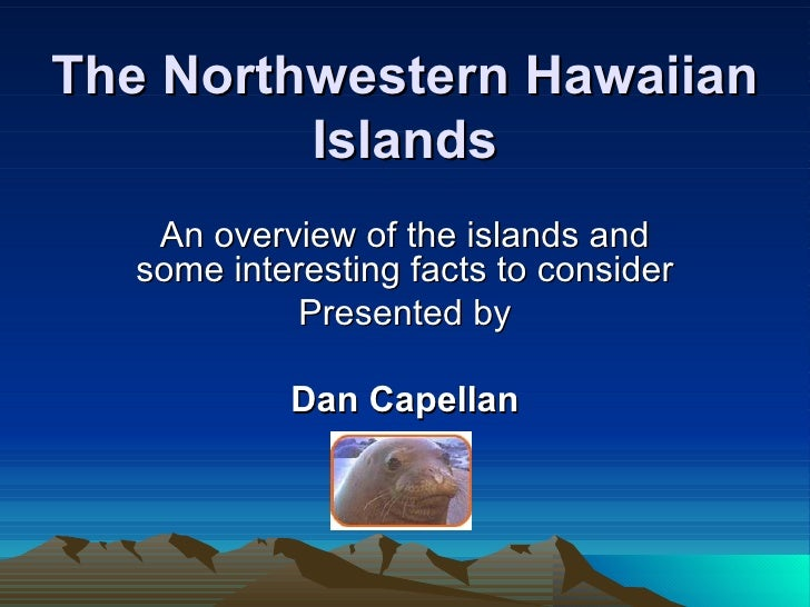 The Northwestern Hawaiian Islands An overview of the islands and some interesting facts to consider Presented by Dan Capel...