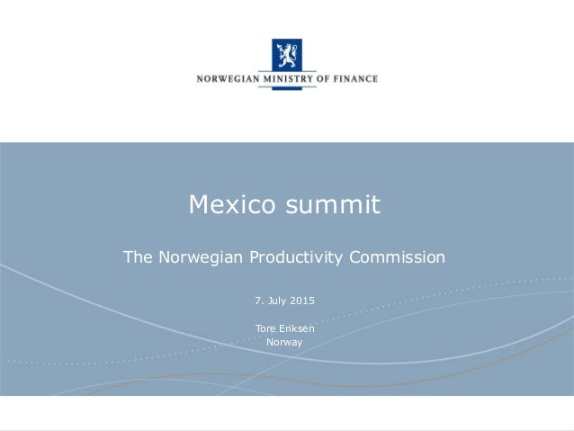 Norwegian Ministry of Finance Mexico summit The Norwegian Productivity Commission 7. July 2015 Tore Eriksen Norway