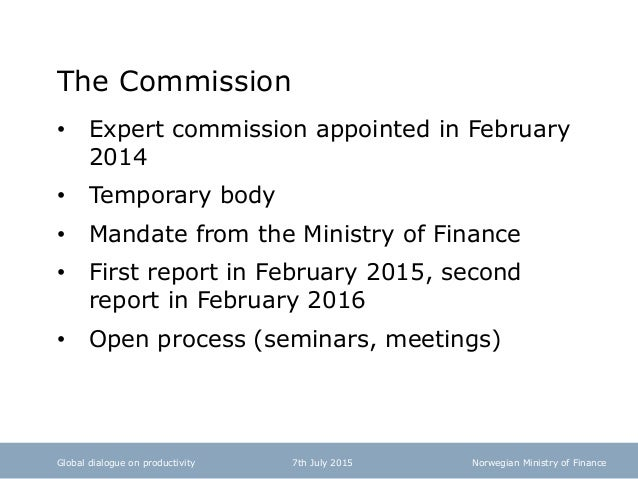 Norwegian Ministry of Finance The Commission • Expert commission appointed in February 2014 • Temporary body • Mandate fro...