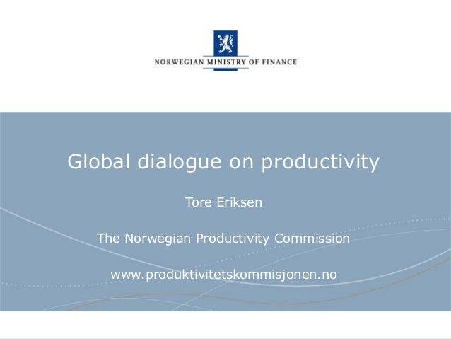 Norwegian Ministry of Finance Global dialogue on productivity Tore Eriksen The Norwegian Productivity Commission www.produ...