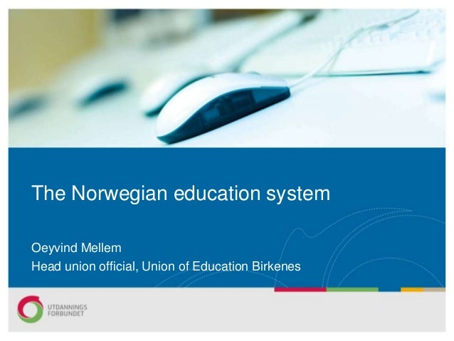 The Norwegian education system Oeyvind Mellem Head union official, Union of Education Birkenes