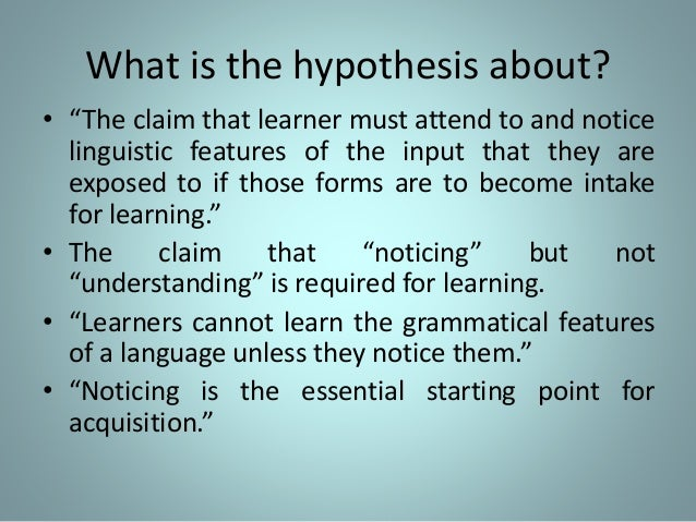noticing hypothesis Schmidt (1990) claimed that consciousness, in the sense of awareness of the form of input at the level of noticing, is necessary to subsequent second language acquisition (sla) this claim runs counter to krashen's (1981) dualsystem hypothesis that sla largely results from an unconscious.