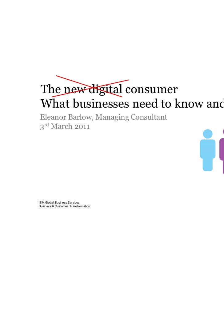 The new digital consumer What businesses need to know and whyEleanor Barlow, Managing Consultant3rd March 2011IBM Global B...
