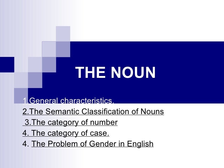 THE NOUN   1.General characteristics.   2.The Semantic Classification of Nouns   3.The category of number   4. The categor...