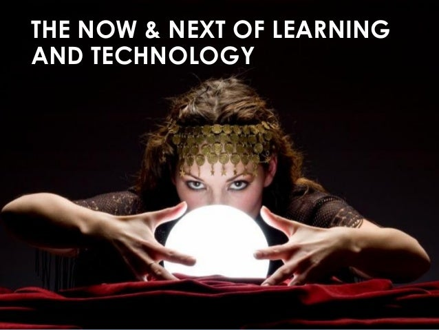 THE NOW & NEXT OF LEARNING AND TECHNOLOGY