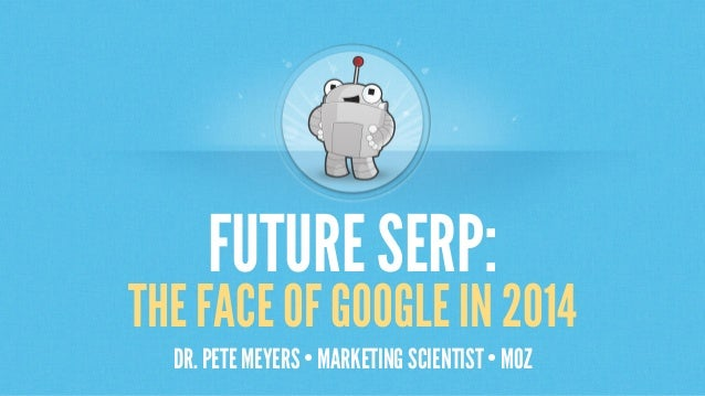 FUTURE SERP:  THE FACE OF GOOGLE IN 2014 DR. PETE MEYERS • MARKETING SCIENTIST • MOZ