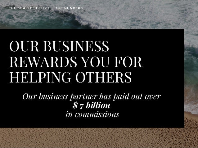 OUR BUSINESS REWARDS YOU FOR HELPING OTHERS Our business partner has paid out over  $ 7 billion  in commissions THE SHAKLE...