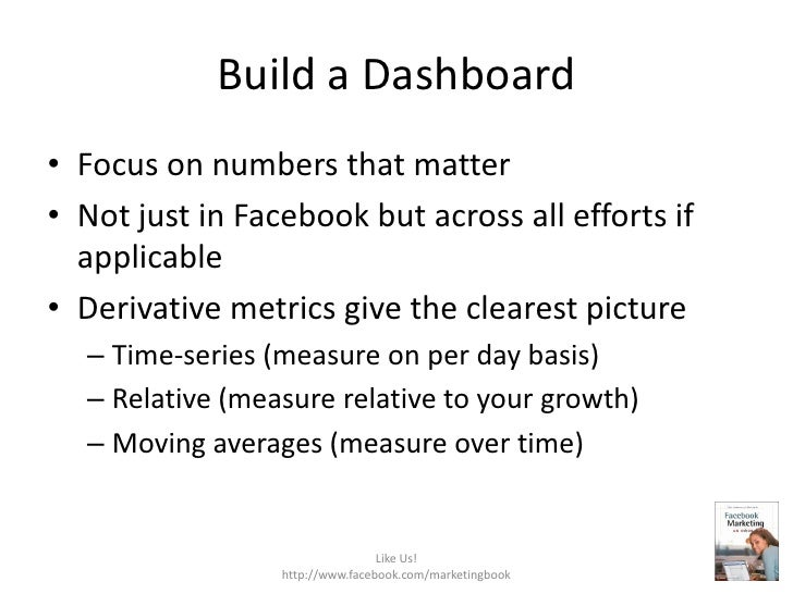 Build a Dashboard<br />Focus on numbers that matter<br />Not just in Facebook but across all efforts if applicable<br />De...