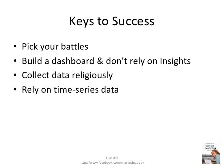 Keys to Success<br />Pick your battles<br />Build a dashboard & don't rely on Insights<br />Collect data religiously<br />...