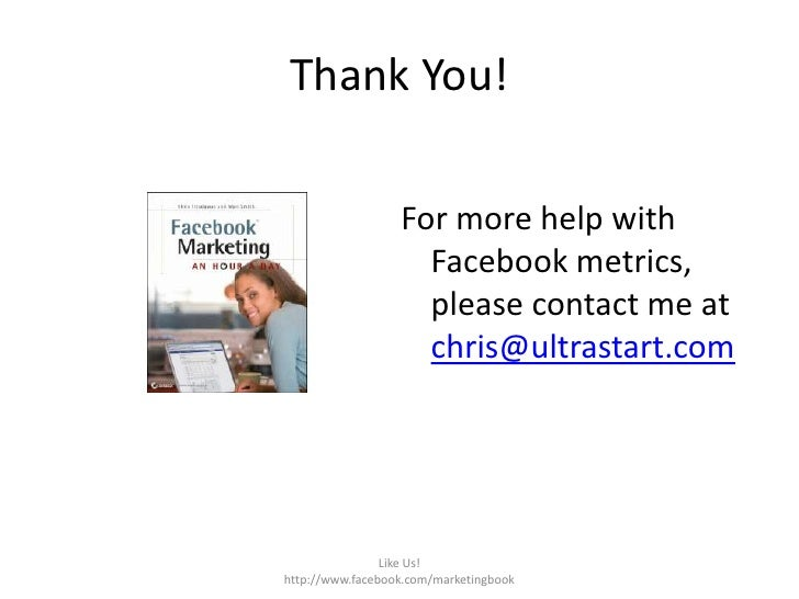 Thank You!<br />Like Us!  http://www.facebook.com/marketingbook<br />For more help with Facebook metrics, please contact m...