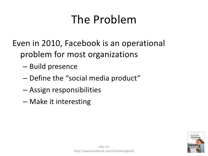 The Problem<br />Even in 2010, Facebook is an operational problem for most organizations<br />Build presence<br />Define t...