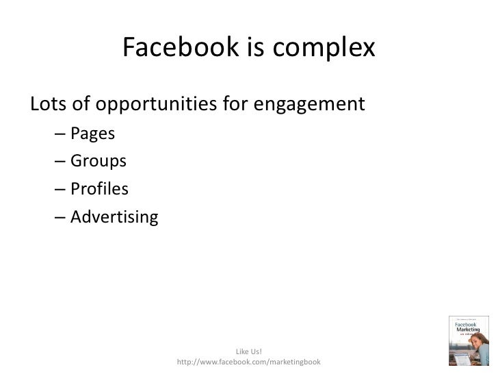 Facebook is complex<br />Lots of opportunities for engagement<br />Pages<br />Groups<br />Profiles<br />Advertising<br />L...