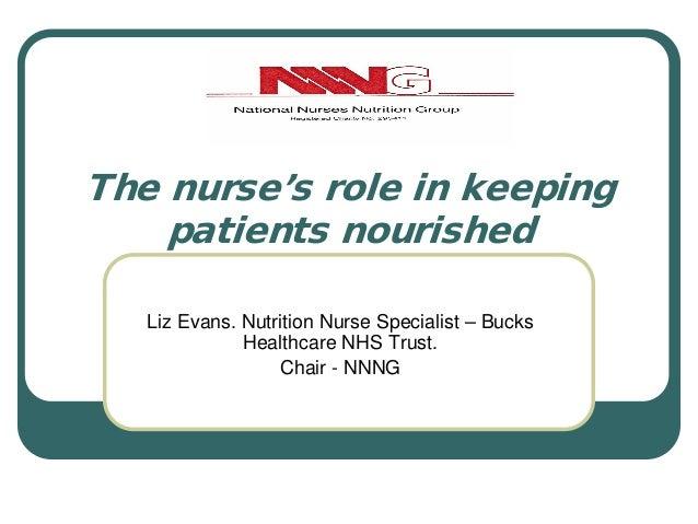 The nurse's role in keeping patients nourished Liz Evans. Nutrition Nurse Specialist – Bucks Healthcare NHS Trust. Chair -...