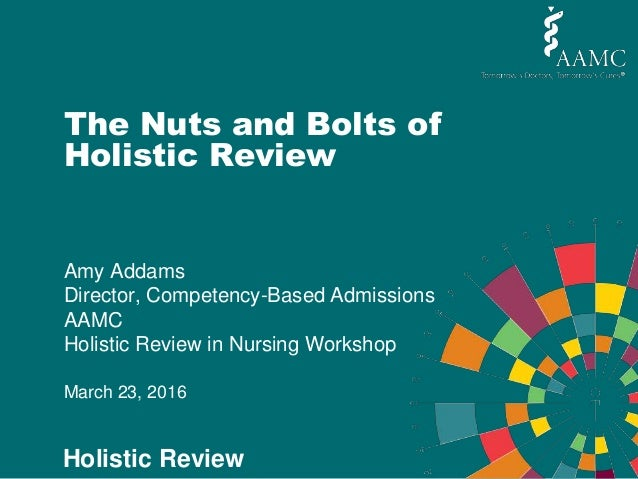 Holistic Review The Nuts and Bolts of Holistic Review Amy Addams Director, Competency-Based Admissions AAMC Holistic Revie...