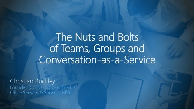 The Nuts and Bolts of Teams, Groups and Conversation-as-a-Service Christian Buckley Founder & CEO of CollabTalk LLC Office...