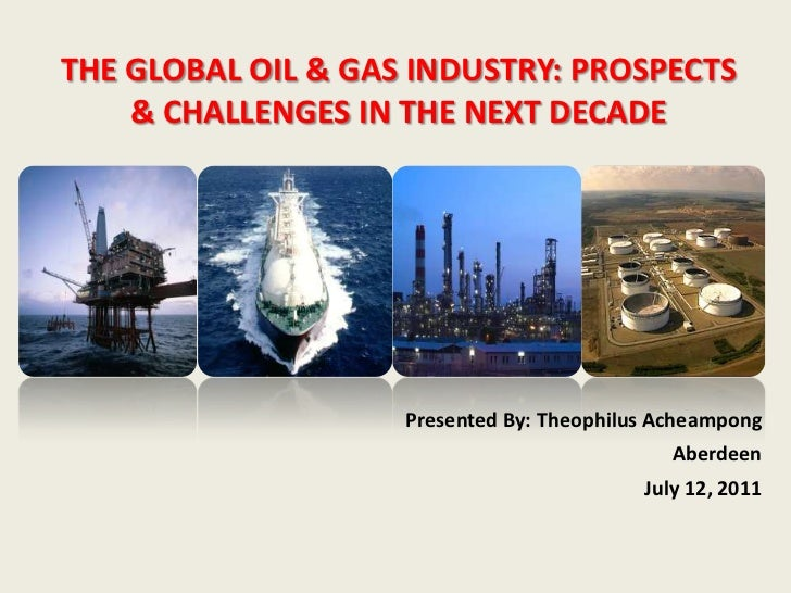 THE GLOBAL OIL & GAS INDUSTRY: PROSPECTS    & CHALLENGES IN THE NEXT DECADE                    Presented By: Theophilus Ac...