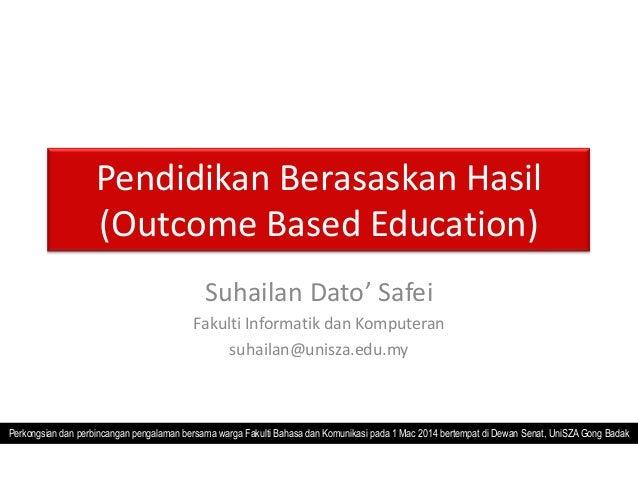Pendidikan Berasaskan Hasil (Outcome Based Education) Suhailan Dato' Safei Fakulti Informatik dan Komputeran suhailan@unis...