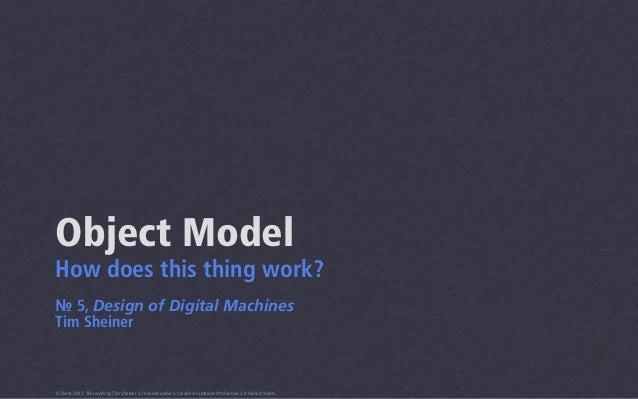 Object ModelHow does this thing work?№ 5, Design of Digital MachinesTim Sheiner0.5beta 2013 This work by Tim Sheiner is li...