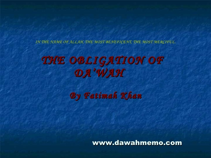 IN THE NAME OF ALLAH, THE MOST BENEFICENT, THE MOST MERCIFUL. THE OBLIGATION OF  DA'WAH By Fatimah Khan www.dawahmemo.com