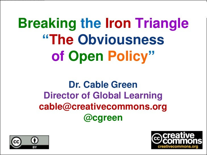 """Breaking the Iron Triangle   """"The Obviousness    of Open Policy""""          Dr. Cable Green    Director of Global Learning  ..."""