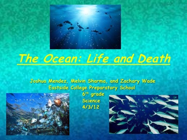 The Ocean: Life and Death  Joshua Mendez, Melvin Sharma, and Zachary Wade         Eastside College Preparatory School     ...