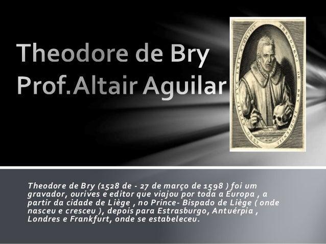 Theodore de Bry (1528 de - 27 de março de 1598 ) foi um  gravador, ourives e editor que viajou por toda a Europa , a  part...